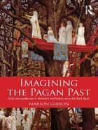 Imagining the Pagan Past - Gods and Goddesses in Literature and History since the Dark Ages ebook by Marion Gibson