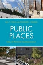 Public Places - Sites of Political Communication ebook by Carl T. Hyden, Theodore F. Sheckels