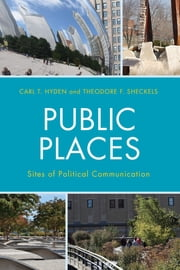 Public Places - Sites of Political Communication ebook by Carl T. Hyden,Theodore F. Sheckels
