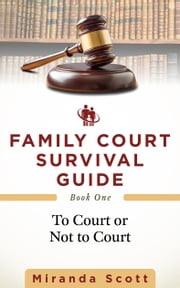 Family Court Survival Guide: Book One: To Court or Not to Court ebook by Miranda Scott