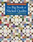 The Big Book of Nickel Quilts - 40 Projects for 5-Inch Scraps ebook by Pat Speth, Charlene Thode