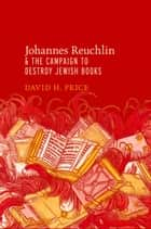 Johannes Reuchlin and the Campaign to Destroy Jewish Books ebook by David H. Price