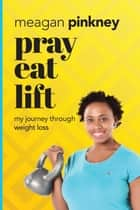 Pray. Eat. Lift. - My Journey Through Weight Loss ebook by