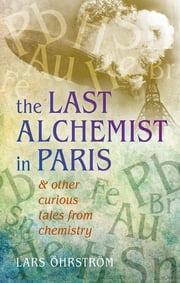 Curious Tales from Chemistry - The Last Alchemist in Paris and Other Episodes ebook by Lars Öhrström