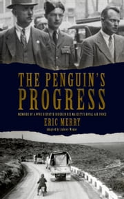 The Penguin's Progress: Memoirs of a WWII Dispatch Rider in His Majesty's Royal Air Force ebook by Eric Merry, Aubrey Wynne