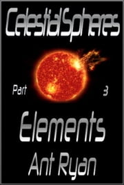 Celestial Spheres: Part Three: Elements ebook by Ant Ryan