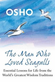 The Man Who Loved Seagulls - Essential Life Lessons from the World's Greatest Wisdom Traditions ebook by Osho