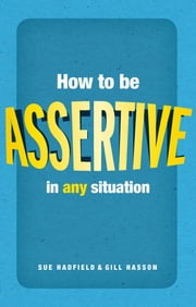 How to be assertive in any situation ebook by Sue Hadfield,Gill Hasson