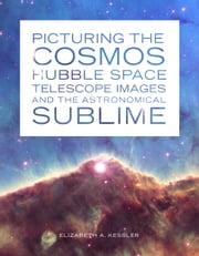 Picturing the Cosmos - Hubble Space Telescope Images and the Astronomical Sublime ebook by Elizabeth A. Kessler