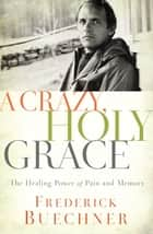 A Crazy, Holy Grace - The Healing Power of Pain and Memory ebook by Frederick Buechner