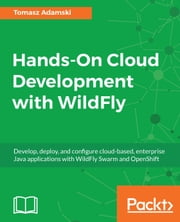 Hands-On Cloud Development with WildFly - Develop, deploy, and configure cloud-based, enterprise Java applications with WildFly Swarm and OpenShift ebook by Tomasz Adamski