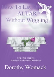 HOW to LAY on the ALTAR WITHOUT WIGGLING - VOLUME THREE: <Br>PRINCIPLES for PRACTICAL REVELATION ebook by Dorothy Womack