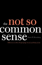 The Not So Common Sense - Differences in How People Judge Social and Political Life ebook by Professor Shawn W. Rosenberg