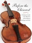 Before the Chinrest - A Violinist's Guide to the Mysteries of Pre-Chinrest Technique and Style ebook by