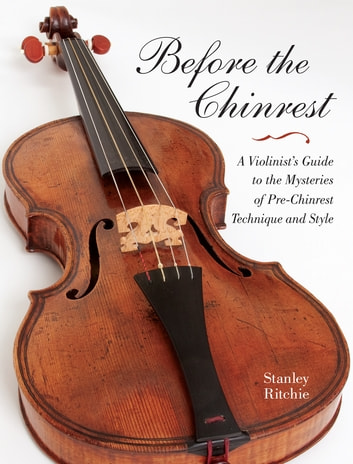 Before the Chinrest - A Violinist's Guide to the Mysteries of Pre-Chinrest Technique and Style ebook by Stanley Ritchie