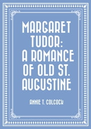 Margaret Tudor: A Romance of Old St. Augustine ebook by Annie T. Colcock