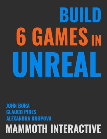 Build 6 Games In Unreal ebook by John Bura,Alexandra Kropova,Glauco Pires
