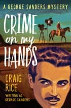 Crime on My Hands - A George Sanders Mystery ebook by Craig Rice