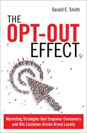 The Opt-Out Effect - Marketing Strategies that Empower Consumers and Win Customer-Driven Brand Loyalty ebook by Gerald E. Smith