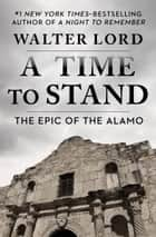 A Time to Stand - The Epic of the Alamo ebook by Walter Lord