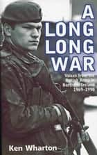 Long, Long War: Voices from the British Army in Northern Ireland 1969-98 ebook by Ken Wharton