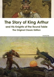 The Story of King Arthur and His Knights of the Round Table - The Original Classic Edition ebook by Howard Pyle