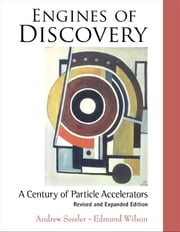 Engines of Discovery - A Century of Particle Accelerators ebook by Andrew Sessler, Edmund Wilson