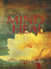 The Mind to Heal - Creating Health and Wellness in the Midst of Disease ebook by Doreen Lecheler