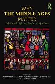 Why the Middle Ages Matter - Medieval Light on Modern Injustice ebook by Celia Chazelle,Simon Doubleday,Felice Lifshitz,Amy G. Remensnyder