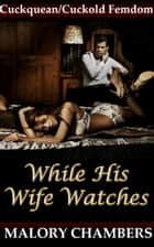While His Wife Watches (Cuckquean/Cuckold Femdom) ebook by Malory Chambers