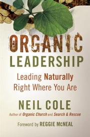 Organic Leadership - Leading Naturally Right Where You Are ebook by Neil Cole,Reggie McNeal