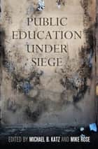Public Education Under Siege ebook by Michael B. Katz, Mike Rose
