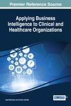 Applying Business Intelligence to Clinical and Healthcare Organizations ebook by José Machado, António Abelha