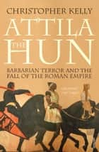 Attila The Hun - Barbarian Terror and the Fall of the Roman Empire ebook by Christopher Kelly