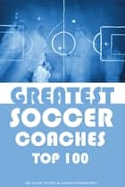 Greatest Soccer Coaches: Top 100 ebook by alex trostanetskiy