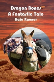 Dragon Bones a Fantastic Tale: Gold Rush Story ebook by Kate Rauner