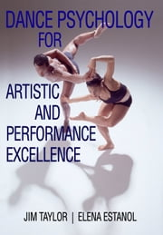 Dance Psychology for Artistic and Performance Excellence ebook by Jim Taylor,Elena Estanol
