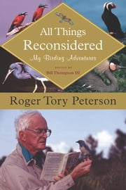 All Things Reconsidered - My Birding Adventures ebook by Bill Thompson III,Roger Tory Peterson