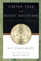 Tibetan Yoga and Secret Doctrines : Or Seven Books of Wisdom of the Great Path According to the Late Lama Kazi Dawa-Samdup's English Rendering - Or Seven Books of Wisdom of the Great Path, According to the Late L=ama Kazi Dawa-Samdup's English Rendering ebook by W. Y. Evans-Wentz;R. R. Marett;R. R. Chen-Chi Chang;Donald S. Lopez