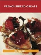 French Bread Greats: Delicious French Bread Recipes, The Top 100 French Bread Recipes ebook by Jo Franks
