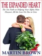 The Expanded Heart - The Ten Paths to Helping Your Alpha Man Discover All the Love He Has to Give ebook by Martin Brown