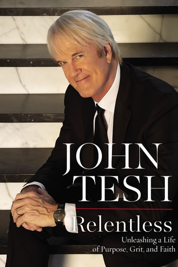 Relentless - Unleashing a Life of Purpose, Grit, and Faith ebook by John Tesh