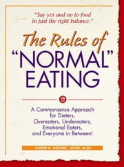 "The Rules of ""Normal"" Eating - A Commonsense Approach for Dieters, Overeaters, Undereaters, Emotional Eaters, and Everyone in Betwe ebook by Karen R. Koenig"