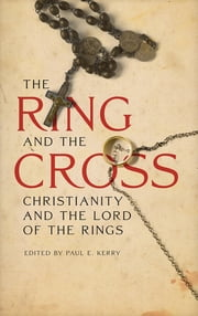 The Ring and the Cross - Christianity and the Lord of the Rings ebook by Paul E. Kerry,Nils Ivar Agoy,Bradley J. Birzer,Jason Boffetti,Marjorie Burns,Carson L. Holloway,John R. Holmes,Ronald Hutton,Catherine Madsen,Chris Mooney,Stephen Morillo,Michael Tomko,Ralph C. Wood,Joseph Pearce, Thomas More College; author of Beauteous Truth: Faith, Reason, Literature and Culture