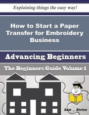How to Start a Paper Transfer for Embroidery, Etc. Business (Beginners Guide) - How to Start a Paper Transfer for Embroidery, Etc. Business (Beginners Guide) ebook by Shakia Hamby