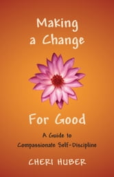 Making a Change for Good: A Guide to Compassionate Self-Discipline ebook by Cheri Huber