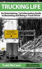 Trucking Life: An Entertaining, Yet Informative Guide to Becoming and Being a Truck Driver ebook by Todd McCann