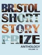 Bristol Short Story Prize Anthology - Volume 12 ebook by Cameron Stewart