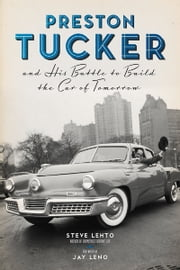 Preston Tucker and His Battle to Build the Car of Tomorrow ebook by Steve Lehto,Steve Lehto,Jay Leno