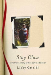 Stay Close - A Mother's Story of Her Son's Addiction ebook by Libby Cataldi